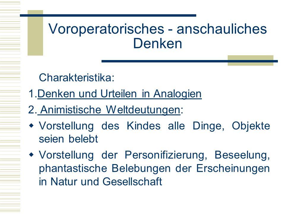 Voroperatorisches - anschauliches Denken Charakteristika: 1.Denken und Urteilen in Analogien 2. Animistische Weltdeutungen: Vorstellung des Kindes all