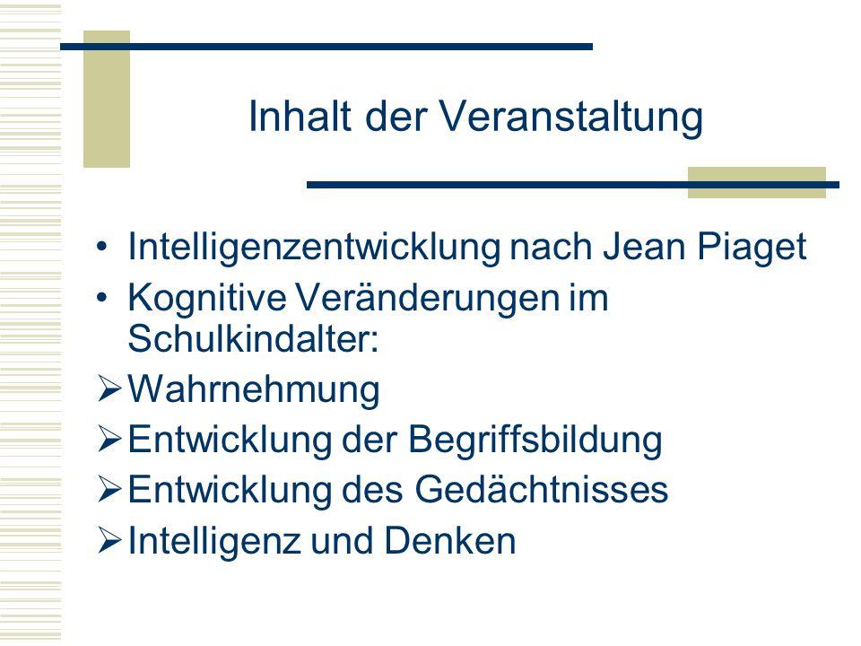 Inhalt der Veranstaltung Intelligenzentwicklung nach Jean Piaget Kognitive Veränderungen im Schulkindalter: Wahrnehmung Entwicklung der Begriffsbildun
