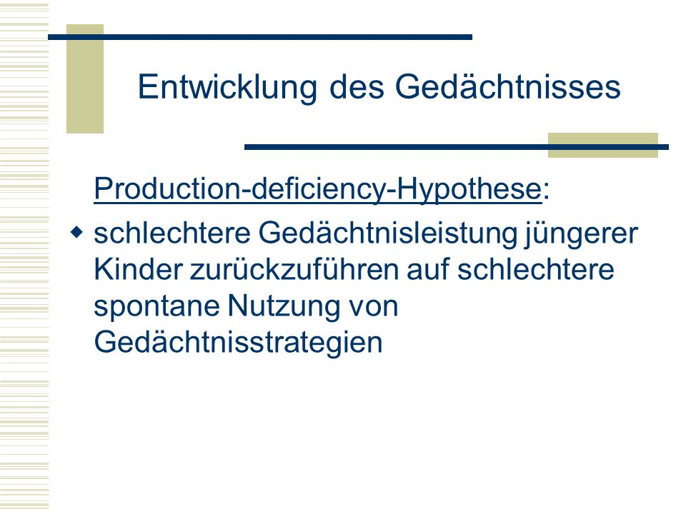 Entwicklung des Gedächtnisses Production-deficiency-Hypothese: schlechtere Gedächtnisleistung jüngerer Kinder zurückzuführen auf schlechtere spontane