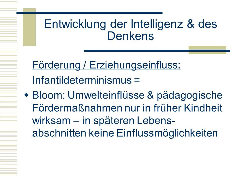 Entwicklung der Intelligenz & des Denkens Förderung / Erziehungseinfluss: Infantildeterminismus = Bloom: Umwelteinflüsse & pädagogische Fördermaßnahme