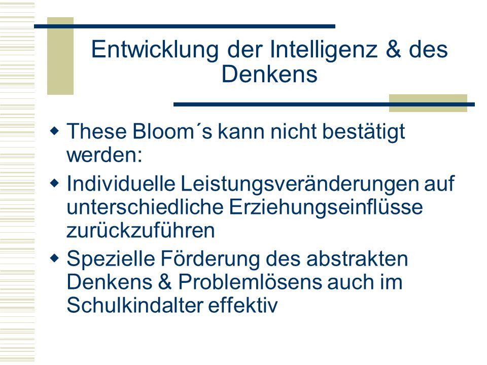 Entwicklung der Intelligenz & des Denkens These Bloom´s kann nicht bestätigt werden: Individuelle Leistungsveränderungen auf unterschiedliche Erziehun