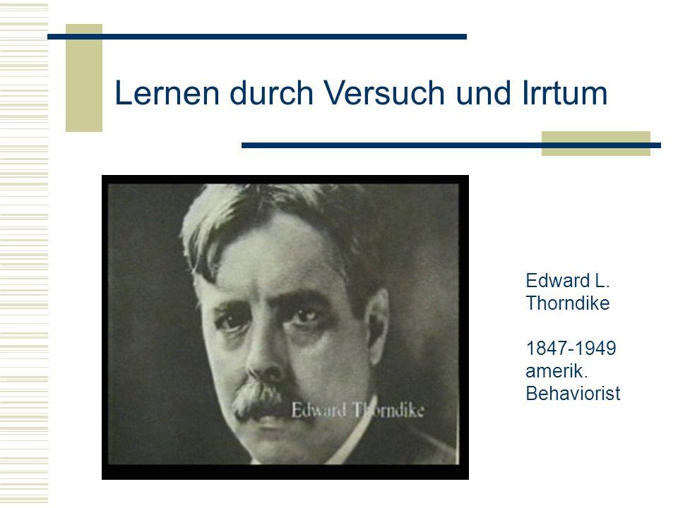 Lernen durch Versuch und Irrtum Edward L. Thorndike 1847-1949 amerik. Behaviorist