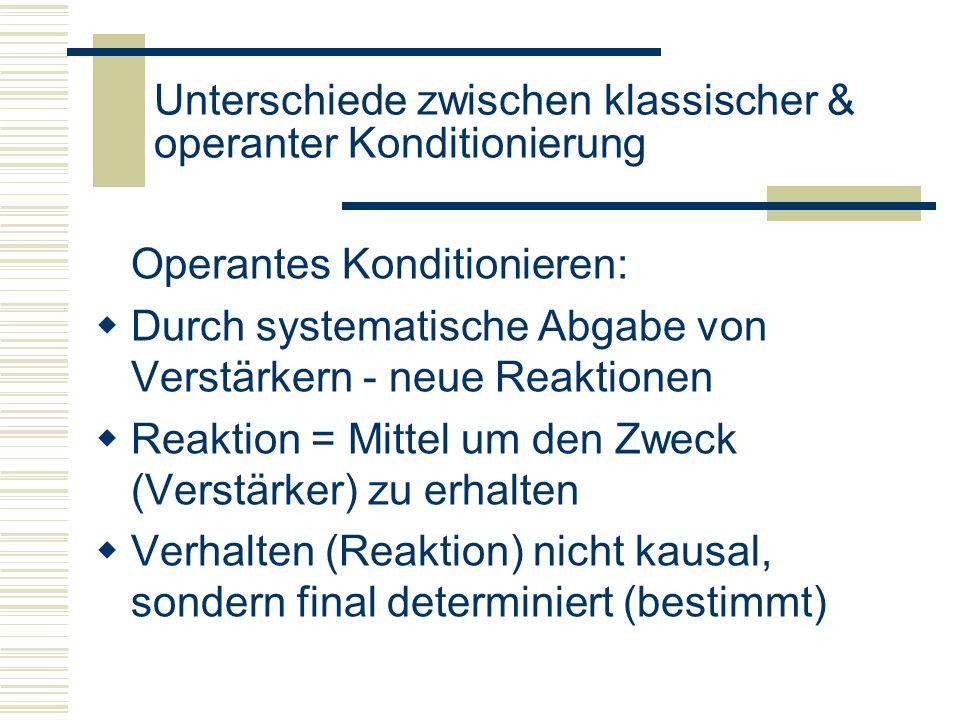 Unterschiede zwischen klassischer & operanter Konditionierung Operantes Konditionieren: Durch systematische Abgabe von Verstärkern - neue Reaktionen R