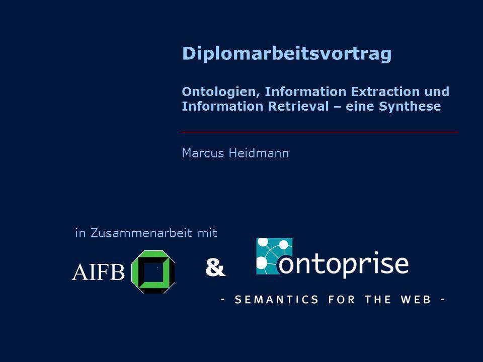 Diplomarbeitsvortrag Ontologien, Information Extraction und Information Retrieval – eine Synthese Marcus Heidmann in Zusammenarbeit mit AIFB &
