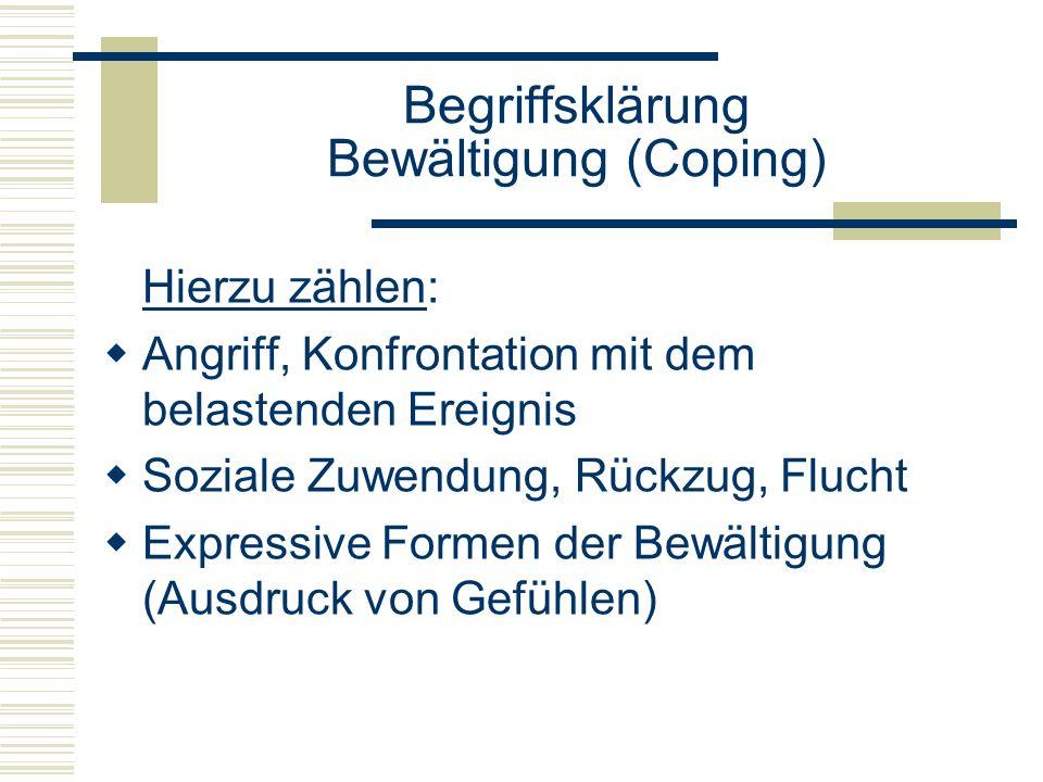 Begriffsklärung Bewältigung (Coping) Hierzu zählen: Angriff, Konfrontation mit dem belastenden Ereignis Soziale Zuwendung, Rückzug, Flucht Expressive