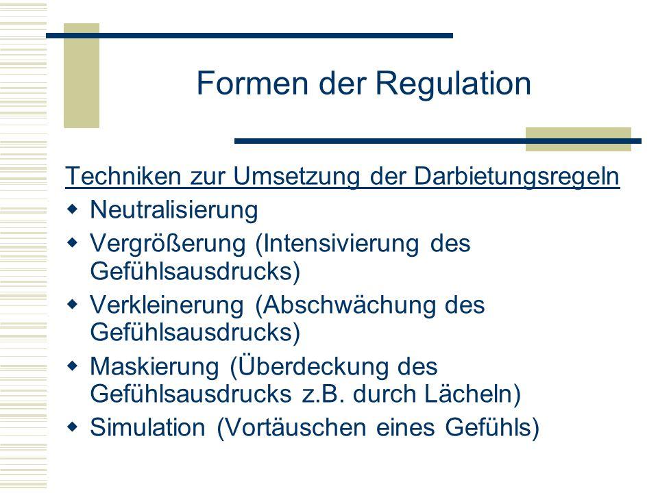 Formen der Regulation Techniken zur Umsetzung der Darbietungsregeln Neutralisierung Vergrößerung (Intensivierung des Gefühlsausdrucks) Verkleinerung (