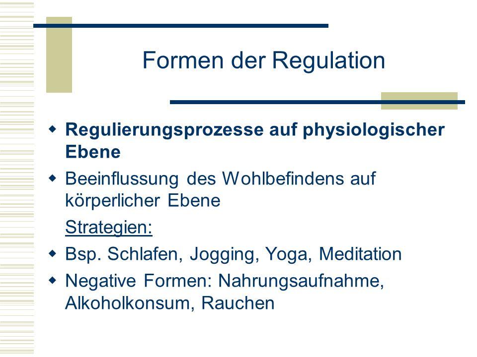Formen der Regulation Regulierungsprozesse auf physiologischer Ebene Beeinflussung des Wohlbefindens auf körperlicher Ebene Strategien: Bsp. Schlafen,