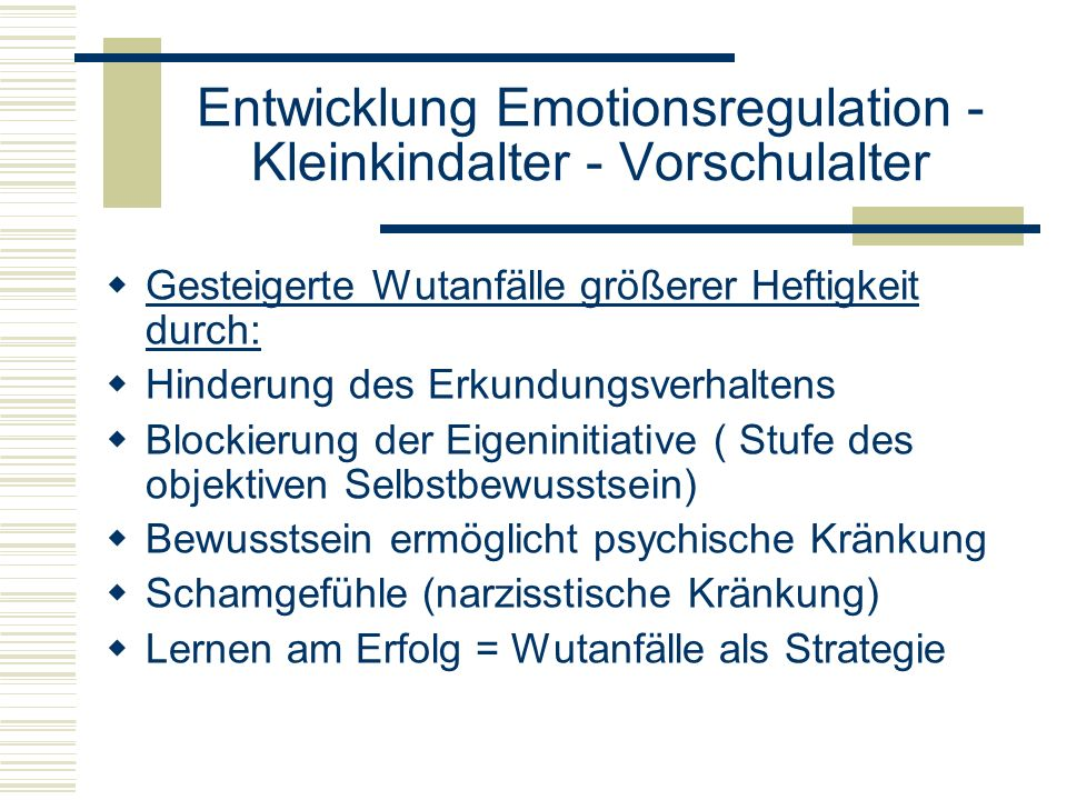Entwicklung Emotionsregulation - Kleinkindalter - Vorschulalter Gesteigerte Wutanfälle größerer Heftigkeit durch: Hinderung des Erkundungsverhaltens B