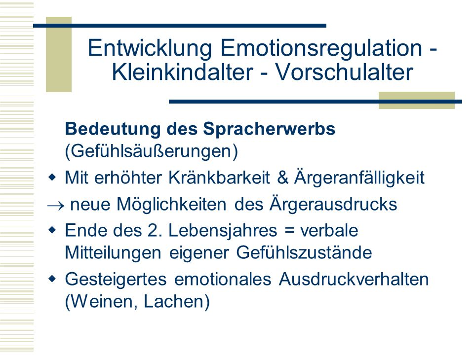 Entwicklung Emotionsregulation - Kleinkindalter - Vorschulalter Bedeutung des Spracherwerbs (Gefühlsäußerungen) Mit erhöhter Kränkbarkeit & Ärgeranfäl