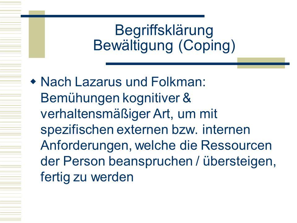 Begriffsklärung Bewältigung (Coping) Nach Lazarus und Folkman: Bemühungen kognitiver & verhaltensmäßiger Art, um mit spezifischen externen bzw. intern