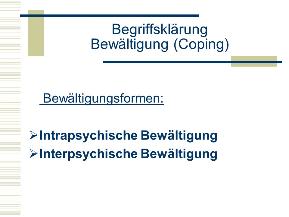 Begriffsklärung Bewältigung (Coping) Intrapsychische Bewältigungsformen Person führt erforderliche Bewältigungshandlung selber aus Kognitive Prozesse (Wahrnehmungs-, Denk-, Vorstellungs-, und Interpretationsmuster)