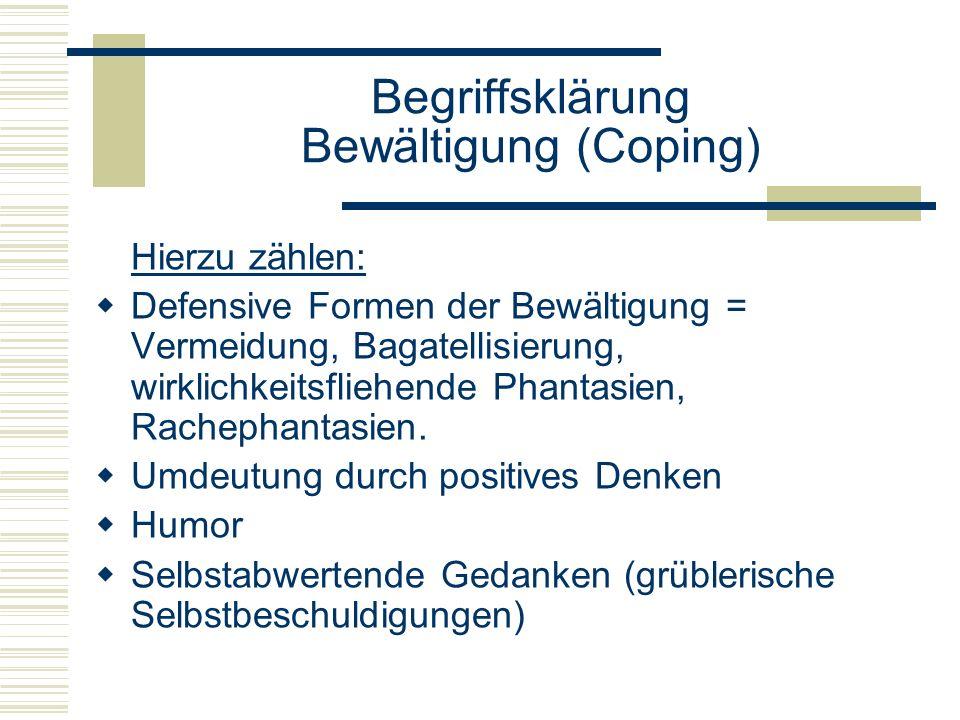 Begriffsklärung Bewältigung (Coping) Hierzu zählen: Defensive Formen der Bewältigung = Vermeidung, Bagatellisierung, wirklichkeitsfliehende Phantasien