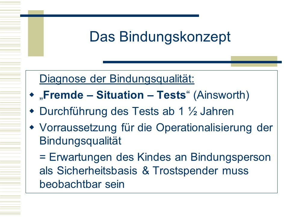 Das Bindungskonzept Diagnose der Bindungsqualität: Fremde – Situation – Tests (Ainsworth) Durchführung des Tests ab 1 ½ Jahren Vorraussetzung für die