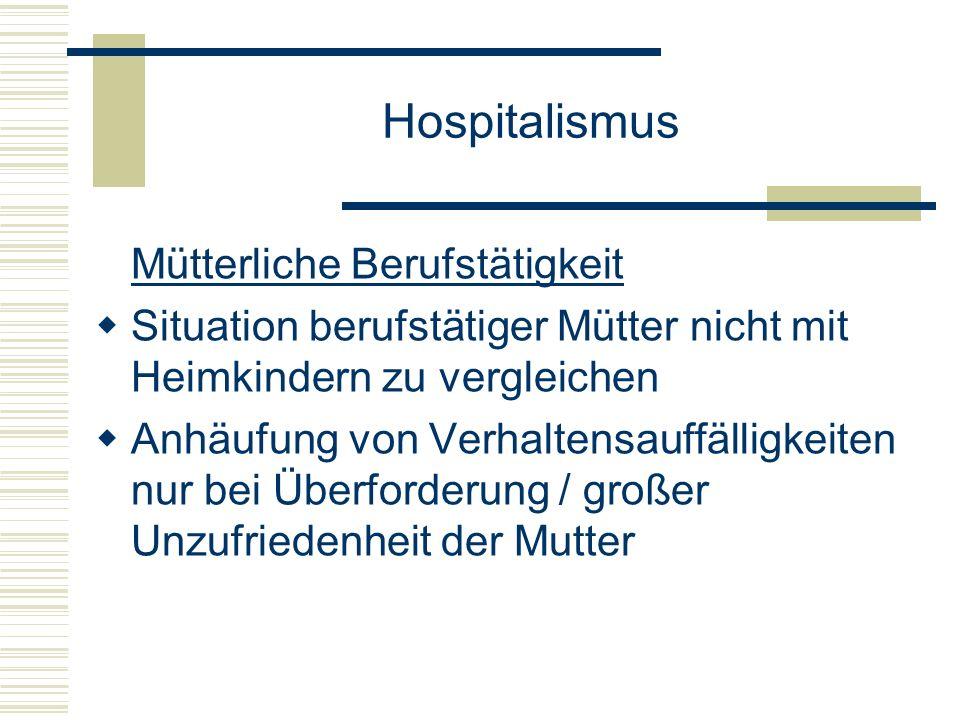 Hospitalismus Mütterliche Berufstätigkeit Situation berufstätiger Mütter nicht mit Heimkindern zu vergleichen Anhäufung von Verhaltensauffälligkeiten nur bei Überforderung / großer Unzufriedenheit der Mutter