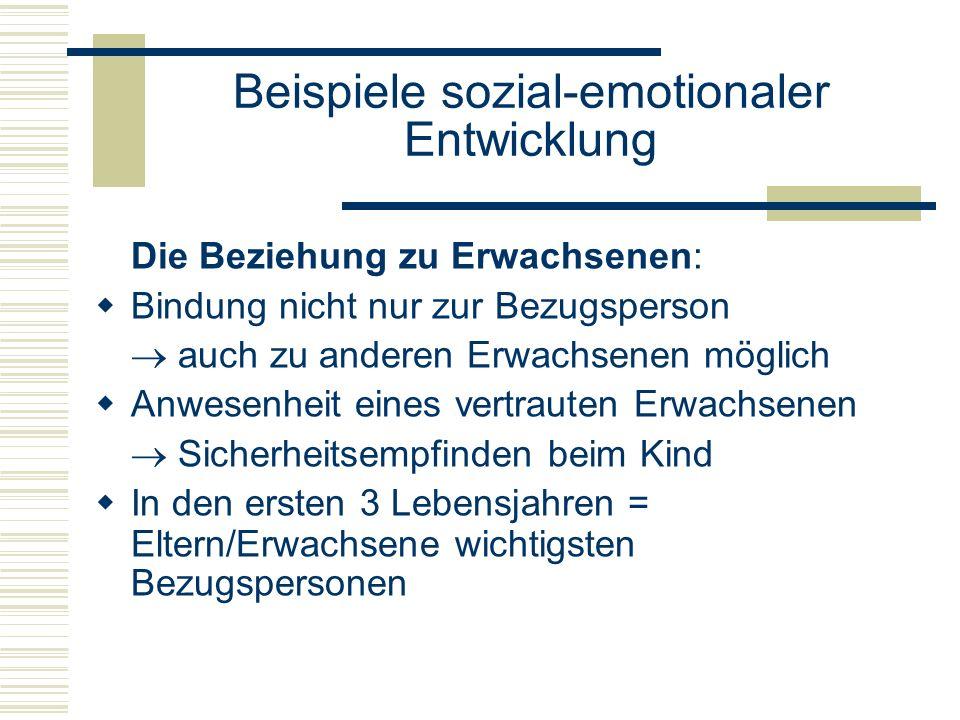 Beispiele sozial-emotionaler Entwicklung Die Beziehung zu Erwachsenen: Bindung nicht nur zur Bezugsperson auch zu anderen Erwachsenen möglich Anwesenheit eines vertrauten Erwachsenen Sicherheitsempfinden beim Kind In den ersten 3 Lebensjahren = Eltern/Erwachsene wichtigsten Bezugspersonen