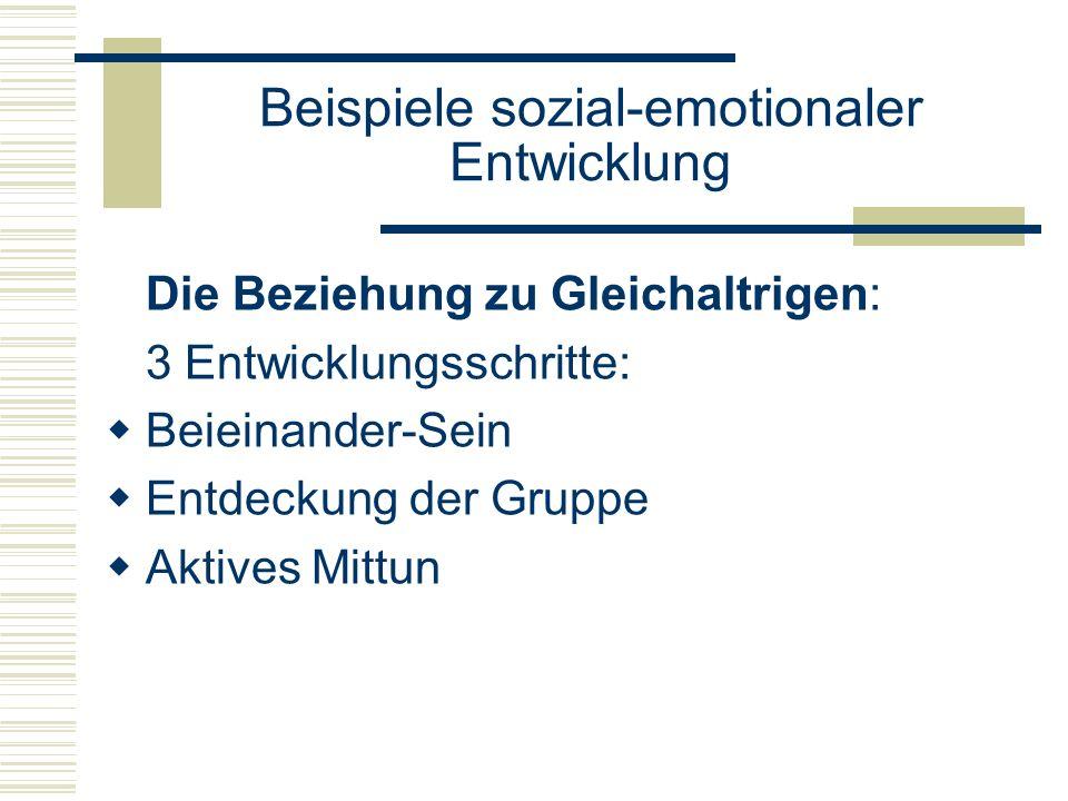Beispiele sozial-emotionaler Entwicklung Die Beziehung zu Gleichaltrigen: 3 Entwicklungsschritte: Beieinander-Sein Entdeckung der Gruppe Aktives Mittun