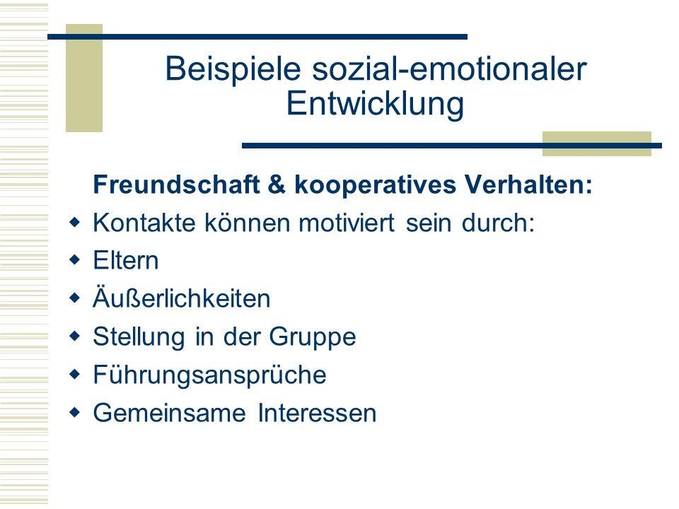 Beispiele sozial-emotionaler Entwicklung Freundschaft & kooperatives Verhalten: Kontakte können motiviert sein durch: Eltern Äußerlichkeiten Stellung in der Gruppe Führungsansprüche Gemeinsame Interessen