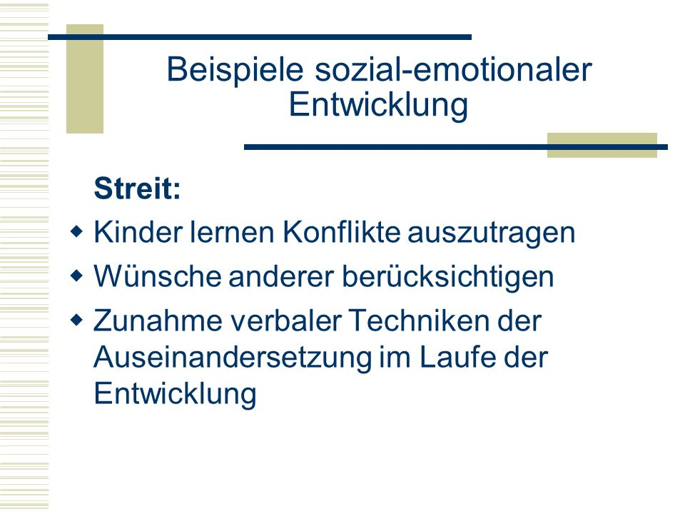 Beispiele sozial-emotionaler Entwicklung Streit: Kinder lernen Konflikte auszutragen Wünsche anderer berücksichtigen Zunahme verbaler Techniken der Auseinandersetzung im Laufe der Entwicklung
