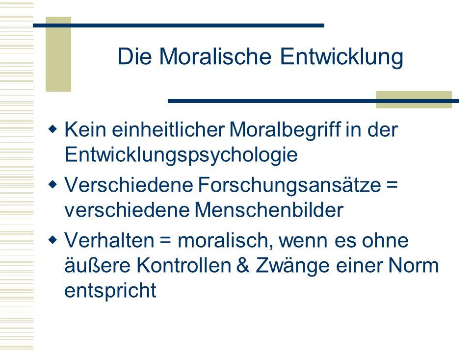 Die Moralische Entwicklung Kein einheitlicher Moralbegriff in der Entwicklungspsychologie Verschiedene Forschungsansätze = verschiedene Menschenbilder Verhalten = moralisch, wenn es ohne äußere Kontrollen & Zwänge einer Norm entspricht