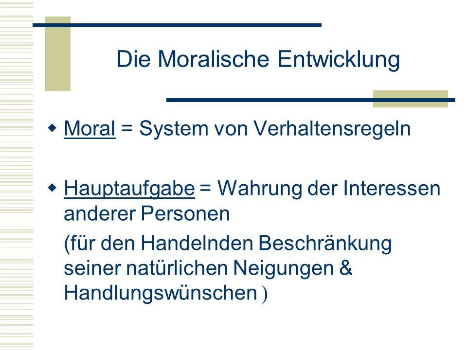Die Moralische Entwicklung Moral = System von Verhaltensregeln Hauptaufgabe = Wahrung der Interessen anderer Personen (für den Handelnden Beschränkung seiner natürlichen Neigungen & Handlungswünschen )