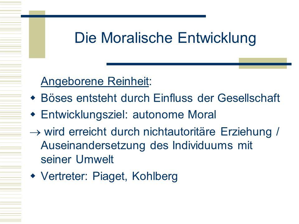 Die Moralische Entwicklung Angeborene Reinheit: Böses entsteht durch Einfluss der Gesellschaft Entwicklungsziel: autonome Moral wird erreicht durch nichtautoritäre Erziehung / Auseinandersetzung des Individuums mit seiner Umwelt Vertreter: Piaget, Kohlberg