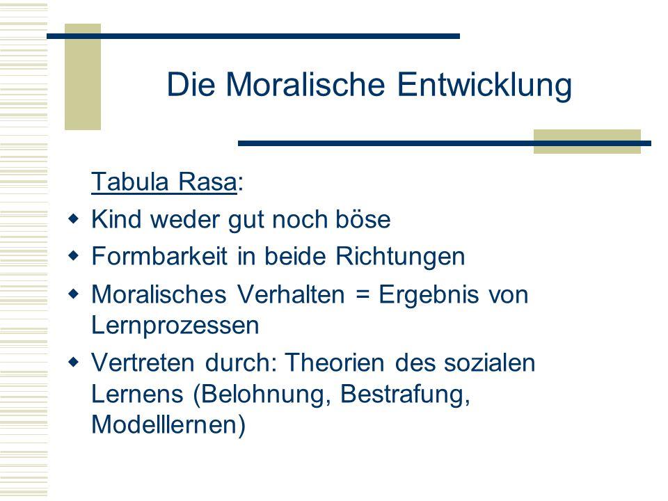 Die Moralische Entwicklung Tabula Rasa: Kind weder gut noch böse Formbarkeit in beide Richtungen Moralisches Verhalten = Ergebnis von Lernprozessen Vertreten durch: Theorien des sozialen Lernens (Belohnung, Bestrafung, Modelllernen)