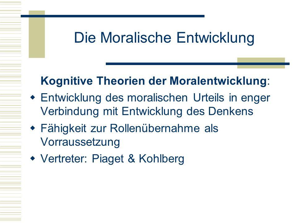 Die Moralische Entwicklung Kognitive Theorien der Moralentwicklung: Entwicklung des moralischen Urteils in enger Verbindung mit Entwicklung des Denkens Fähigkeit zur Rollenübernahme als Vorraussetzung Vertreter: Piaget & Kohlberg
