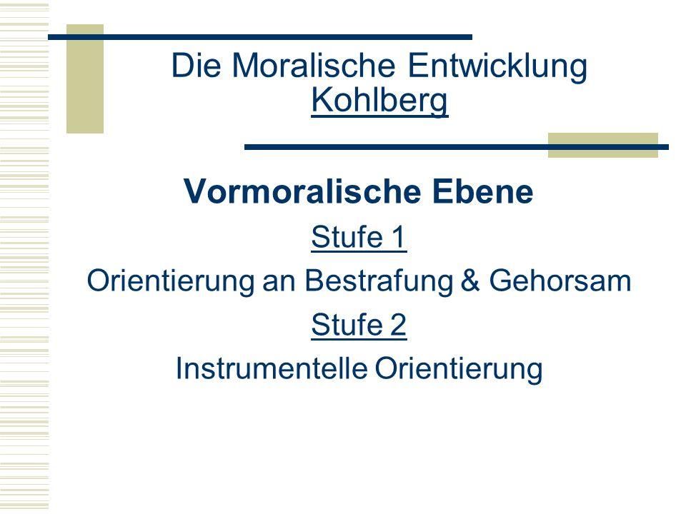 Die Moralische Entwicklung Kohlberg Vormoralische Ebene Stufe 1 Orientierung an Bestrafung & Gehorsam Stufe 2 Instrumentelle Orientierung