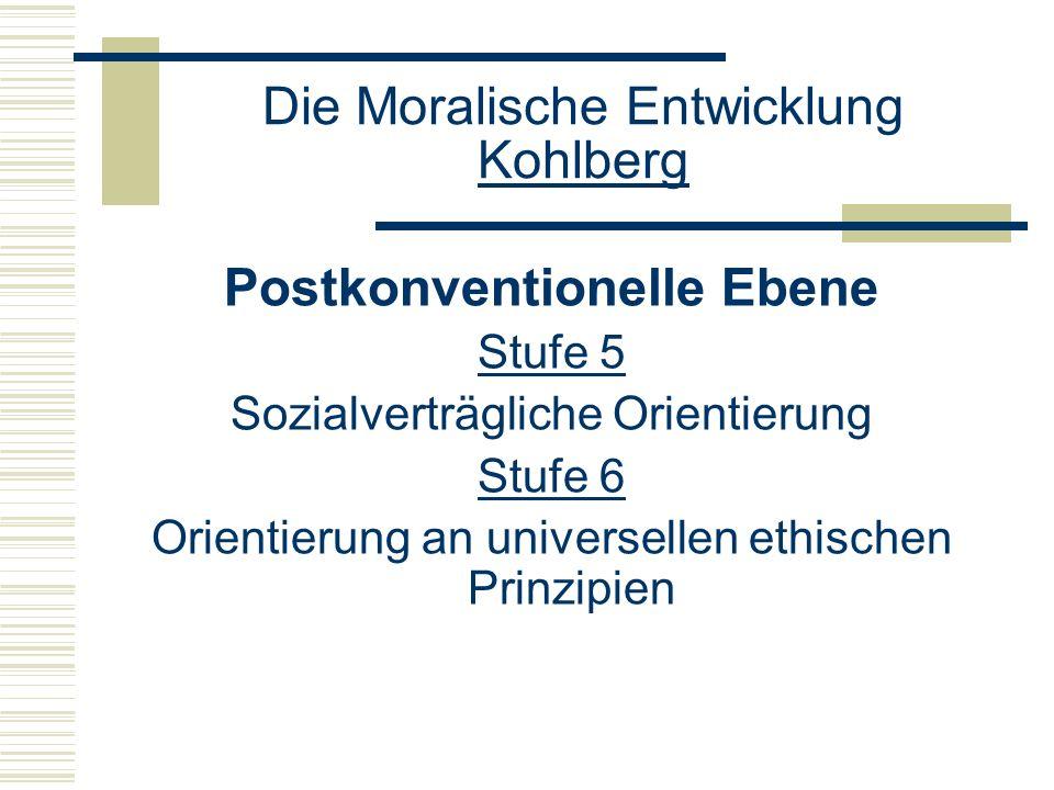 Die Moralische Entwicklung Kohlberg Postkonventionelle Ebene Stufe 5 Sozialverträgliche Orientierung Stufe 6 Orientierung an universellen ethischen Prinzipien