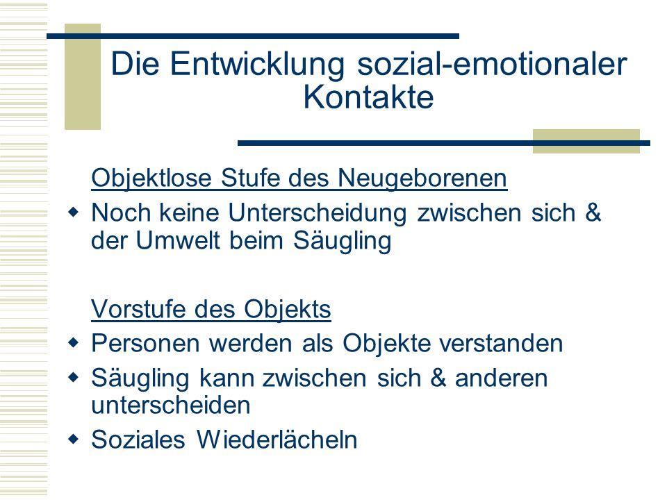 Die Entwicklung sozial-emotionaler Kontakte Objektlose Stufe des Neugeborenen Noch keine Unterscheidung zwischen sich & der Umwelt beim Säugling Vorstufe des Objekts Personen werden als Objekte verstanden Säugling kann zwischen sich & anderen unterscheiden Soziales Wiederlächeln