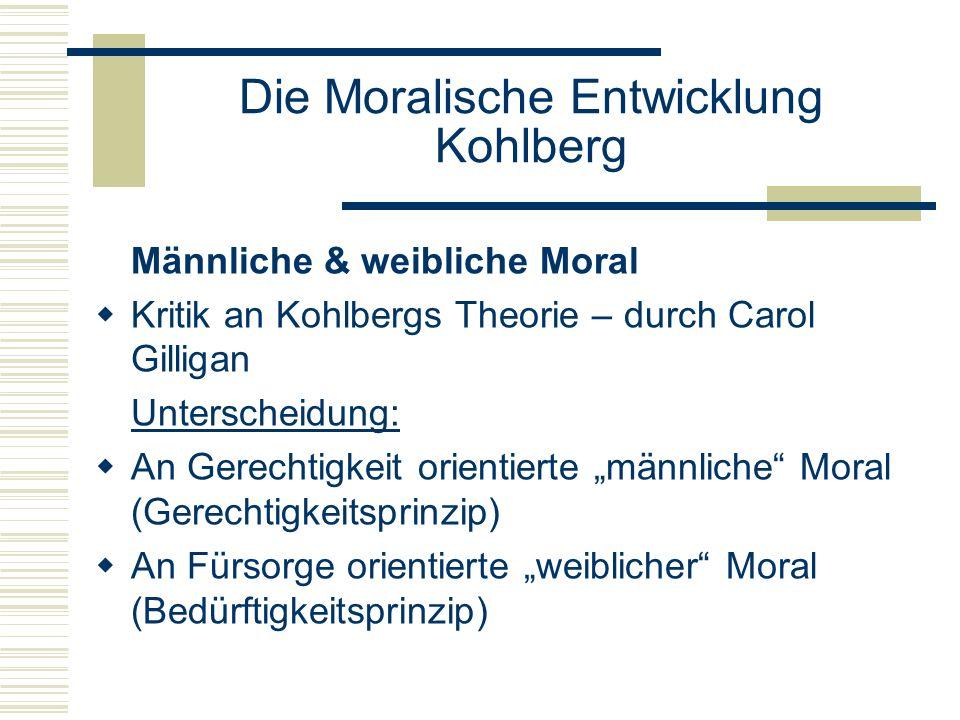 Die Moralische Entwicklung Kohlberg Männliche & weibliche Moral Kritik an Kohlbergs Theorie – durch Carol Gilligan Unterscheidung: An Gerechtigkeit orientierte männliche Moral (Gerechtigkeitsprinzip) An Fürsorge orientierte weiblicher Moral (Bedürftigkeitsprinzip)