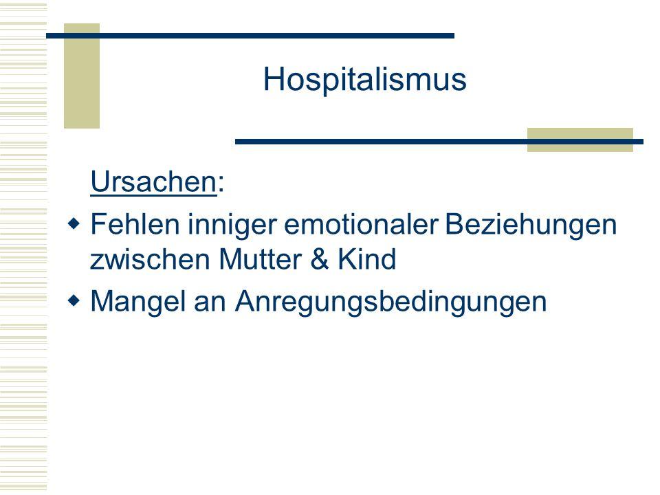 Hospitalismus Ursachen: Fehlen inniger emotionaler Beziehungen zwischen Mutter & Kind Mangel an Anregungsbedingungen