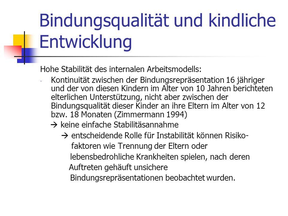 Bindungsqualität und kindliche Entwicklung Für die Stabilität internaler Arbeitsmodelle Ursprüngliche Bindungsgeschichten kommen auch in neuen Beziehungen zum Tragen (Scoufe & Fleeson,1986) z.B.