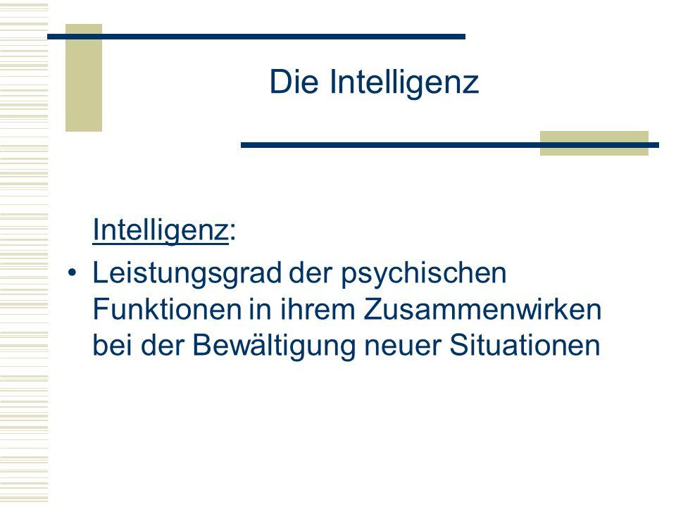 Die Intelligenz Intelligenz: Leistungsgrad der psychischen Funktionen in ihrem Zusammenwirken bei der Bewältigung neuer Situationen