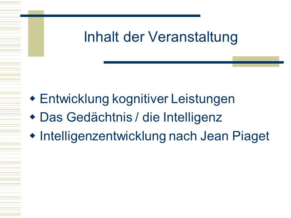 Inhalt der Veranstaltung Entwicklung kognitiver Leistungen Das Gedächtnis / die Intelligenz Intelligenzentwicklung nach Jean Piaget