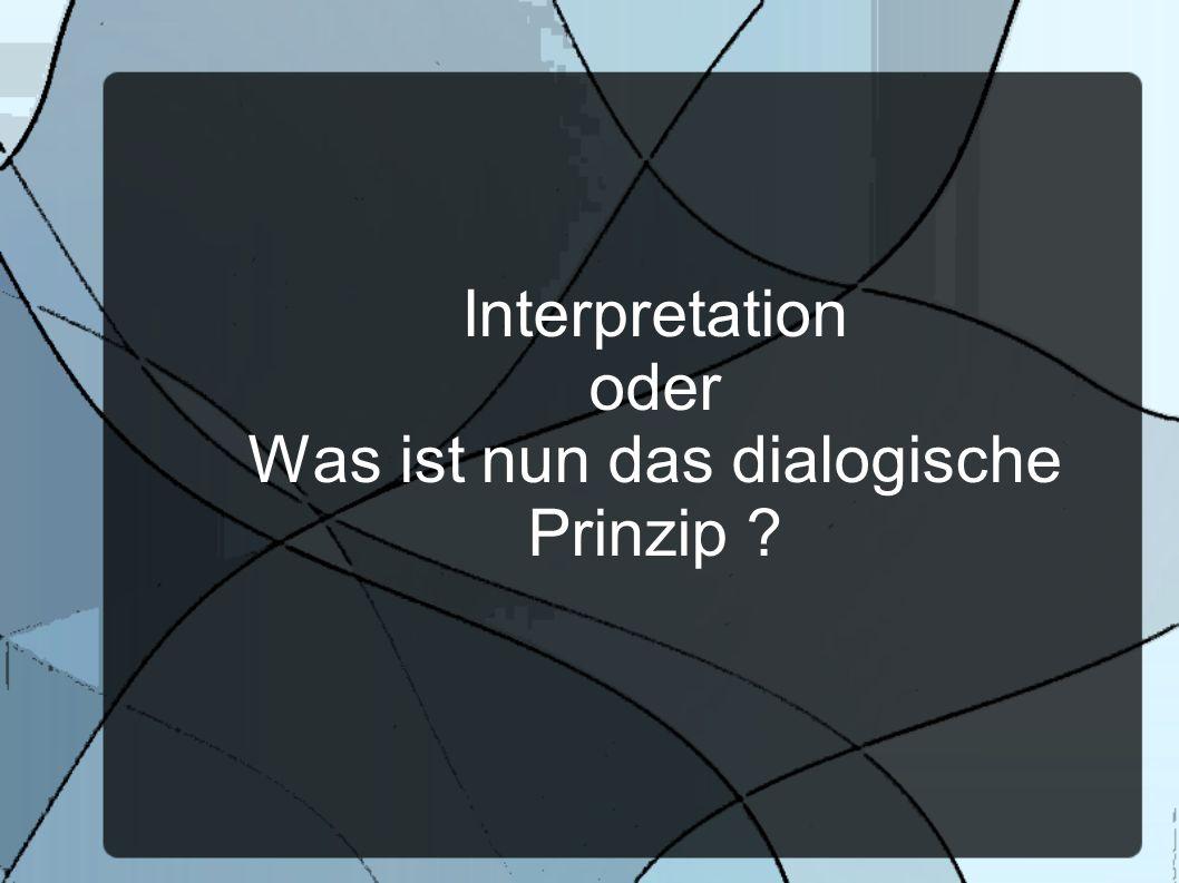 Interpretation oder Was ist nun das dialogische Prinzip ?