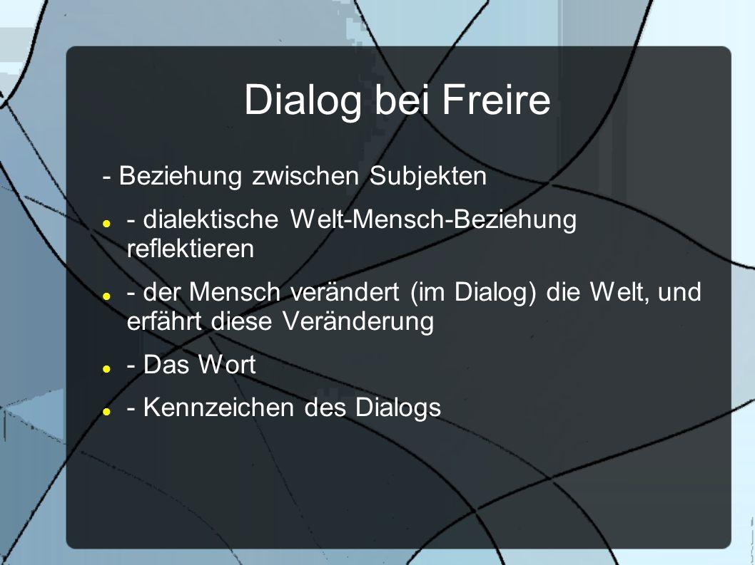 Dialog bei Freire - Beziehung zwischen Subjekten - dialektische Welt-Mensch-Beziehung reflektieren - der Mensch verändert (im Dialog) die Welt, und er