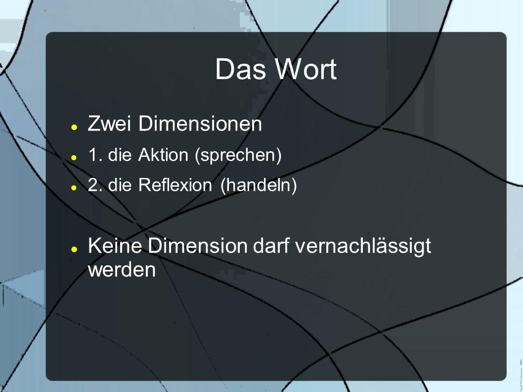Das Wort Zwei Dimensionen 1. die Aktion (sprechen) 2. die Reflexion (handeln) Keine Dimension darf vernachlässigt werden