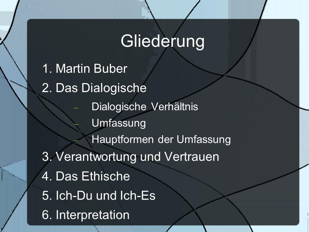 Gliederung 1. Martin Buber 2. Das Dialogische Dialogische Verhältnis Umfassung Hauptformen der Umfassung 3. Verantwortung und Vertrauen 4. Das Ethisch