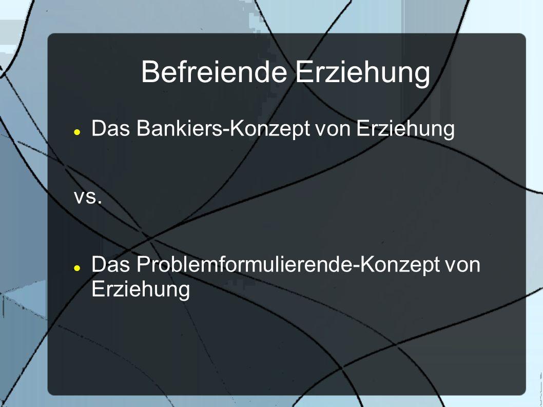 Befreiende Erziehung Das Bankiers-Konzept von Erziehung vs. Das Problemformulierende-Konzept von Erziehung
