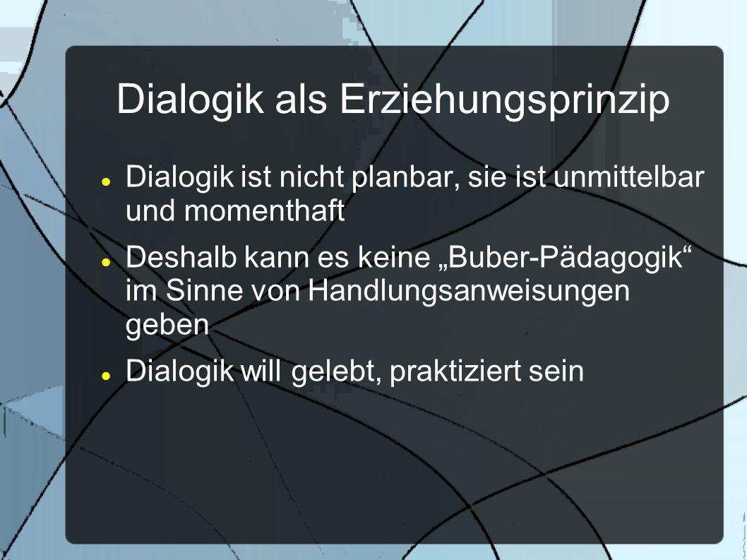 Dialogik als Erziehungsprinzip Dialogik ist nicht planbar, sie ist unmittelbar und momenthaft Deshalb kann es keine Buber-Pädagogik im Sinne von Handl