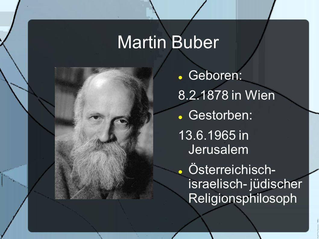 Martin Buber Geboren: 8.2.1878 in Wien Gestorben: 13.6.1965 in Jerusalem Österreichisch- israelisch- jüdischer Religionsphilosoph
