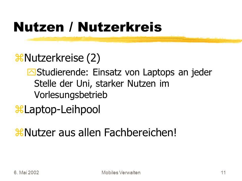 6. Mai 2002Mobiles Verwalten11 Nutzen / Nutzerkreis zNutzerkreise (2) yStudierende: Einsatz von Laptops an jeder Stelle der Uni, starker Nutzen im Vor