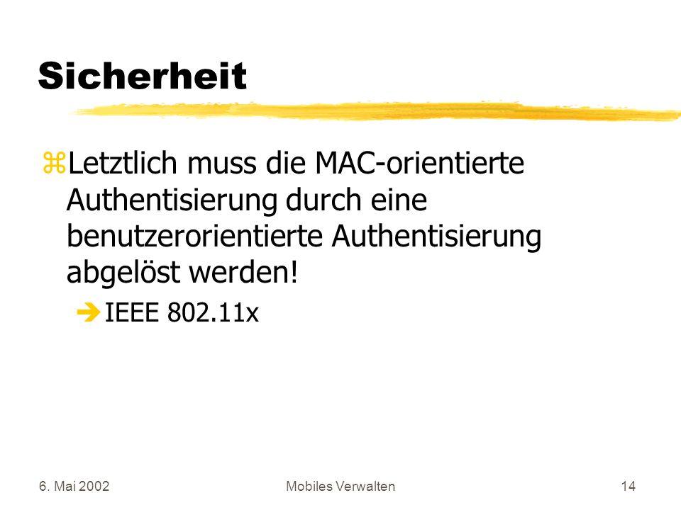 6. Mai 2002Mobiles Verwalten14 Sicherheit zLetztlich muss die MAC-orientierte Authentisierung durch eine benutzerorientierte Authentisierung abgelöst