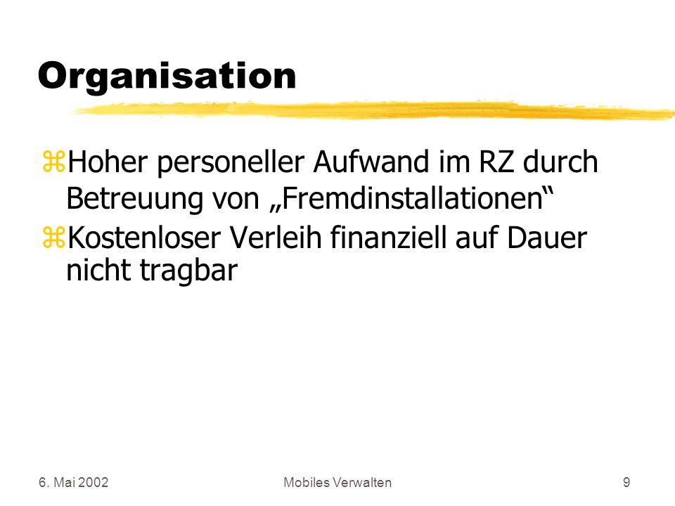 6. Mai 2002Mobiles Verwalten9 Organisation zHoher personeller Aufwand im RZ durch Betreuung von Fremdinstallationen zKostenloser Verleih finanziell au