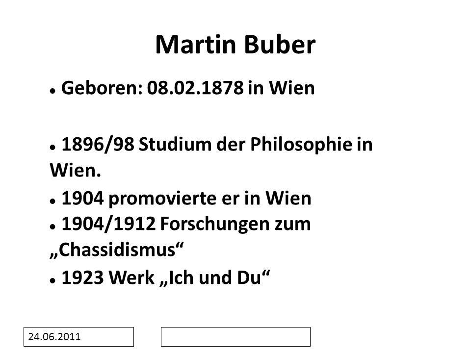 24.06.2011 Martin Buber Gestorben: 13.06.1965 in Jerusalem Geboren: 08.02.1878 in Wien 1896/98 Studium der Philosophie in Wien. 1904 promovierte er in