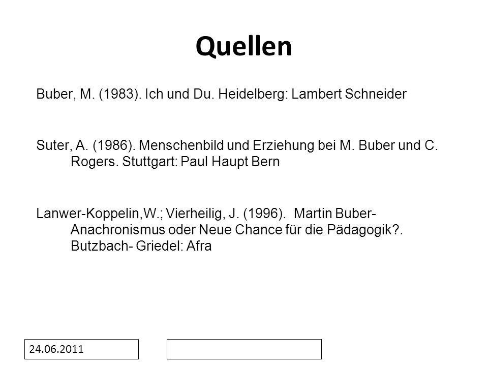 24.06.2011 Quellen Buber, M. (1983). Ich und Du. Heidelberg: Lambert Schneider Suter, A. (1986). Menschenbild und Erziehung bei M. Buber und C. Rogers