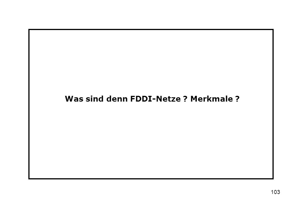 103 Was sind denn FDDI-Netze ? Merkmale ?