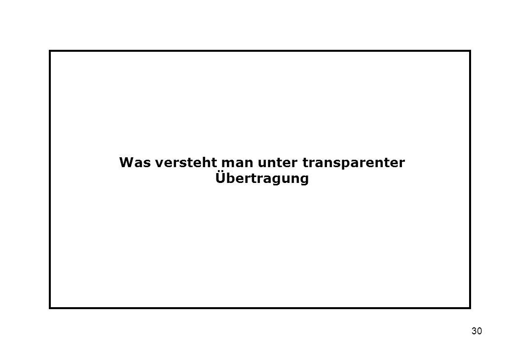 30 Was versteht man unter transparenter Übertragung