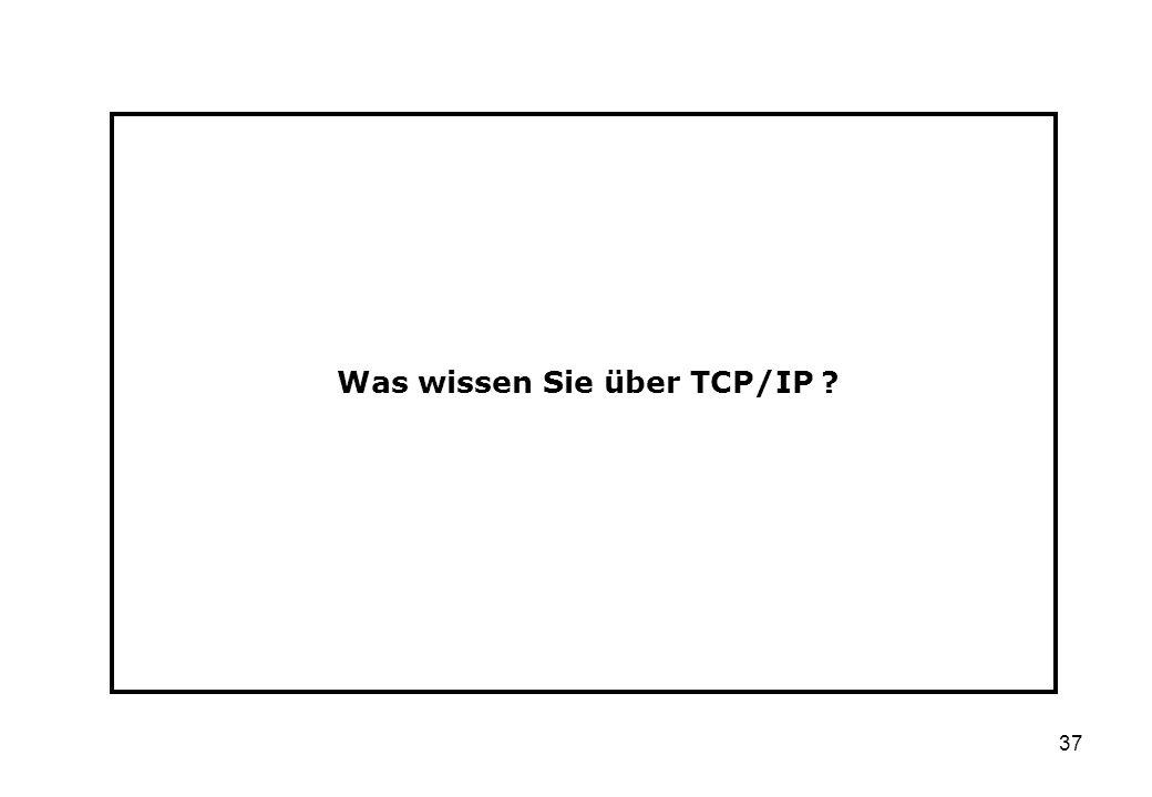37 Was wissen Sie über TCP/IP ?